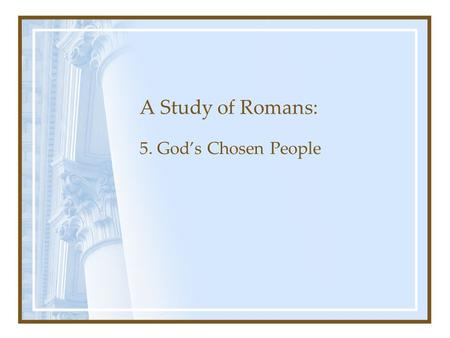 A Study of Romans: 5. God's Chosen People. Romans Chapter 1: The Gospel's Power to Save Chapter 1-3: Man's need for Salvation Chapter 3-5: Justification.