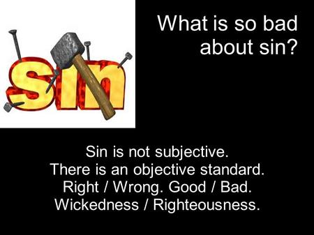 What is so bad about sin? Sin is not subjective. There is an objective standard. Right / Wrong. Good / Bad. Wickedness / Righteousness.