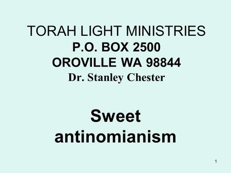 1 TORAH LIGHT MINISTRIES P.O. BOX 2500 OROVILLE WA 98844 Dr. Stanley Chester Sweet antinomianism.