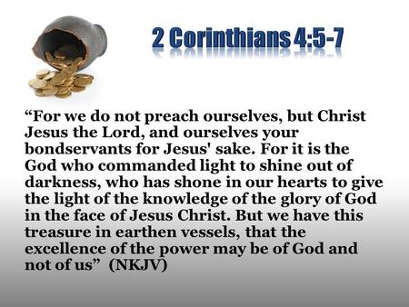 """For we do not preach ourselves, but Christ Jesus the Lord, and ourselves your bondservants for Jesus' sake. For it is the God who commanded light to shine."