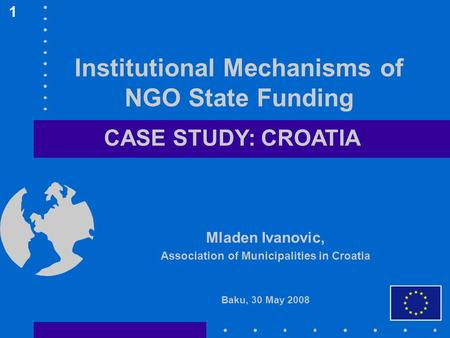 Institutional Mechanisms of NGO State Funding Mladen Ivanovic, Association of Municipalities in Croatia Baku, 30 May 2008 1 CASE STUDY: CROATIA.