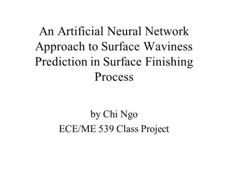 An Artificial Neural Network Approach to Surface Waviness Prediction in Surface Finishing Process by Chi Ngo ECE/ME 539 Class Project.