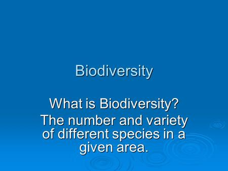 Biodiversity What is Biodiversity? The number and variety of different species in a given area.
