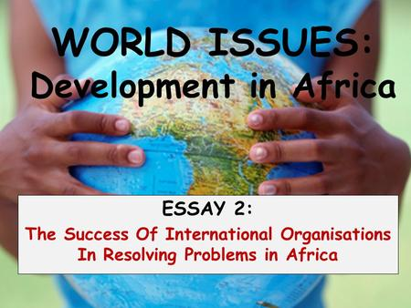 WORLD ISSUES: Development in Africa ESSAY 2: The Success Of International Organisations In Resolving Problems in Africa.