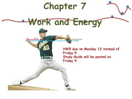 Chapter 7 Work and Energy HW5 due on Monday 12 instead of Friday 9. Study Guide will be posted on Friday 9.