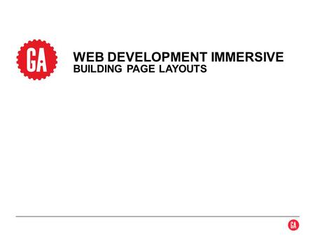 WEB DEVELOPMENT IMMERSIVE BUILDING PAGE LAYOUTS. 2 Box Model Scaling Positioning Boxes Box Aesthetics HTML 5 Semantic Tags CSS Resets TOPICS GENERAL ASSEMBLYWEB.