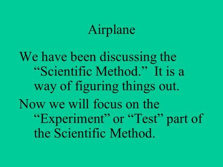 "Airplane We have been discussing the ""Scientific Method."" It is a way of figuring things out. Now we will focus on the ""Experiment"" or ""Test"" part of the."