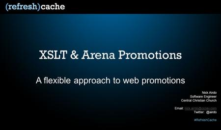 XSLT & Arena Promotions A flexible approach to web promotions Nick Airdo Software Engineer Central Christian Church