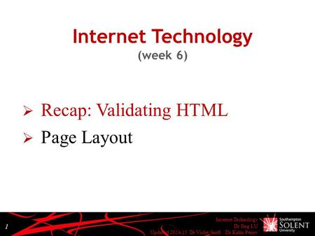 Internet Technology Dr Jing LU Updated 2014-15 Dr Violet Snell / Dr Kalin Penev 1 Internet Technology (week 6)  Recap: Validating HTML  Page Layout.