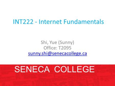 INT222 - Internet Fundamentals Shi, Yue (Sunny) Office: T2095 SENECA COLLEGE.