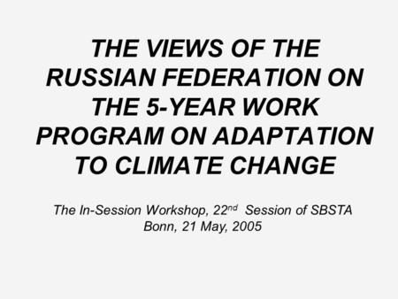 THE VIEWS OF THE RUSSIAN FEDERATION ON THE 5-YEAR WORK PROGRAM ON ADAPTATION TO CLIMATE CHANGE The In-Session Workshop, 22 nd Session of SBSTA Bonn, 21.