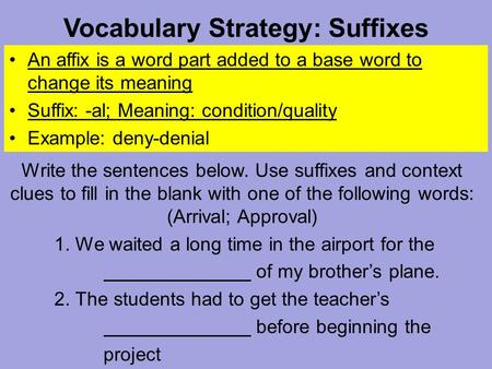 Vocabulary Strategy: Suffixes An affix is a word part added to a base word to change its meaning Suffix: -al; Meaning: condition/quality Example: deny-denial.