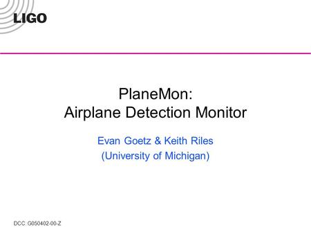 PlaneMon: Airplane Detection Monitor Evan Goetz & Keith Riles (University of Michigan) DCC: G050402-00-Z.