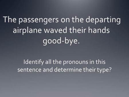 The passengers on the departing airplane waved their hands good-bye. Identify all the pronouns in this sentence and determine their type?