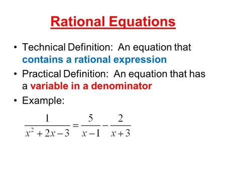 Rational Equations Technical Definition: An equation that contains a rational expression Practical Definition: An equation that has a variable in a denominator.
