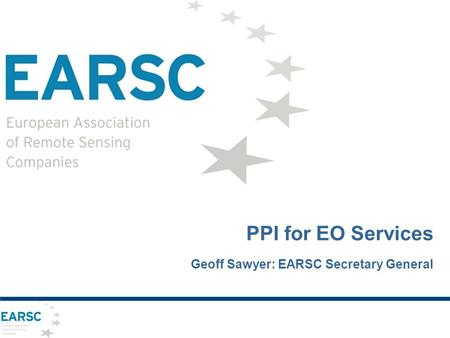 PPI for EO Services Geoff Sawyer: EARSC Secretary General.