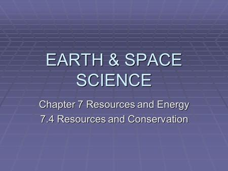 EARTH & SPACE SCIENCE Chapter 7 Resources and Energy 7.4 Resources and Conservation.
