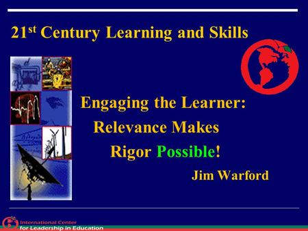 21 st Century Learning and Skills Engaging the Learner: Relevance Makes Rigor Possible! Jim Warford.