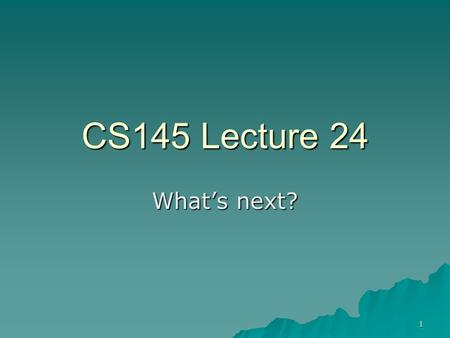 1 CS145 Lecture 24 What's next?. 2  What questions does Computer Science study?  Where is programming and Computer Science headed? –With special emphasis.