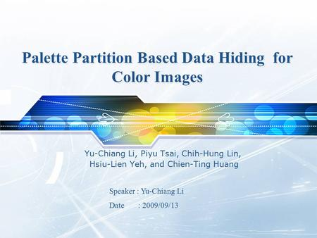 Palette Partition Based Data Hiding for Color Images Yu-Chiang Li, Piyu Tsai, Chih-Hung Lin, Hsiu-Lien Yeh, and Chien-Ting Huang Speaker : Yu-Chiang Li.