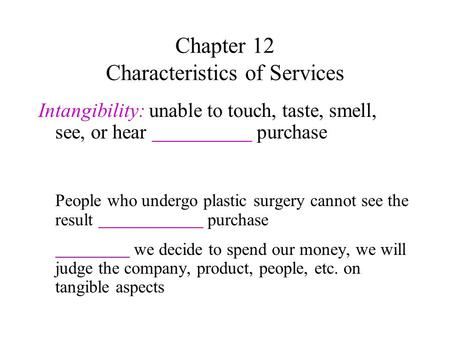 Chapter 12 Characteristics of Services Intangibility: unable to touch, taste, smell, see, or hear purchase People who undergo plastic surgery cannot see.
