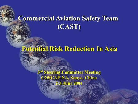 Commercial Aviation Safety Team (CAST) Potential Risk Reduction In Asia Potential Risk Reduction In Asia 3 rd Steering Committee Meeting COSCAP-NA, Sanya,