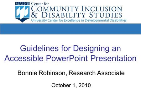 Guidelines for Designing an Accessible PowerPoint Presentation Bonnie Robinson, Research Associate October 1, 2010.