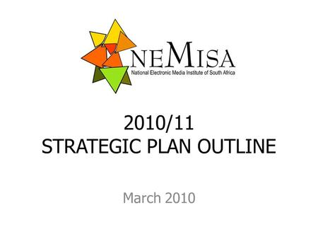 2010/11 STRATEGIC PLAN OUTLINE March 2010. MANDATE a dual mandate provider of advanced multimedia and technical skills for content generation the electronic.