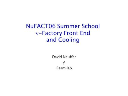 NuFACT06 Summer School -Factory Front End and Cooling David Neuffer f Fermilab.
