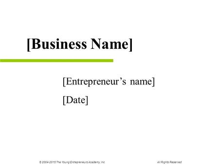 [Entrepreneur's name] [Date] [Business Name] © 2004-2015 The Young Entrepreneurs Academy, Inc. All Rights Reserved.