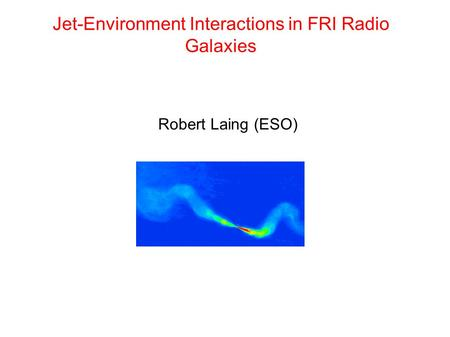 Jet-Environment Interactions in FRI Radio Galaxies Robert Laing (ESO)