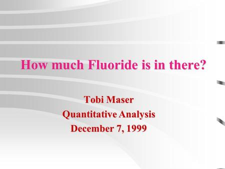 How much Fluoride is in there? Tobi Maser Quantitative Analysis December 7, 1999.