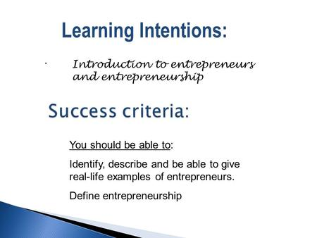 . Learning Intentions: Introduction to entrepreneurs and entrepreneurship You should be able to: Identify, describe and be able to give real-life examples.