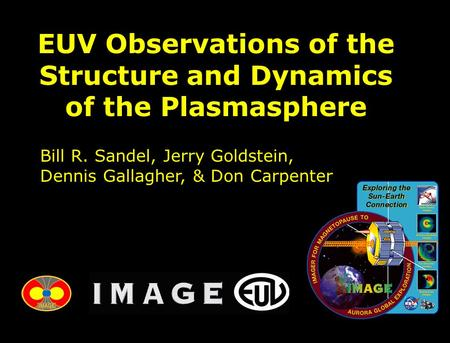 EUV Observations of the Structure and Dynamics of the Plasmasphere Bill R. Sandel, Jerry Goldstein, Dennis Gallagher, & Don Carpenter.