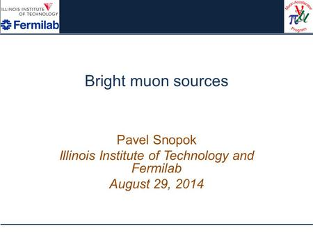 Bright muon sources Pavel Snopok Illinois Institute of Technology and Fermilab August 29, 2014.