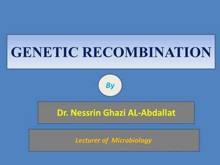 GENETIC RECOMBINATION By Dr. Nessrin Ghazi AL-Abdallat Lecturer of Microbiology.
