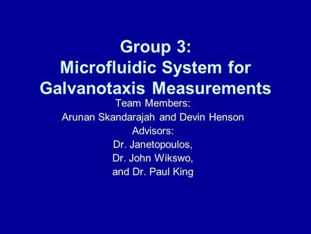 Group 3: Microfluidic System for Galvanotaxis Measurements Team Members: Arunan Skandarajah and Devin Henson Advisors: Dr. Janetopoulos, Dr. John Wikswo,