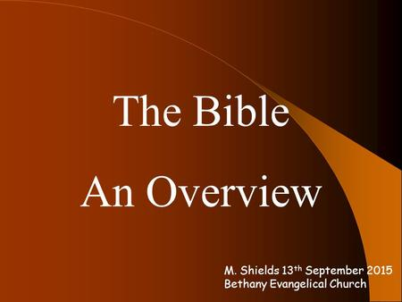 The Bible An Overview M. Shields 13 th September 2015 Bethany Evangelical Church.