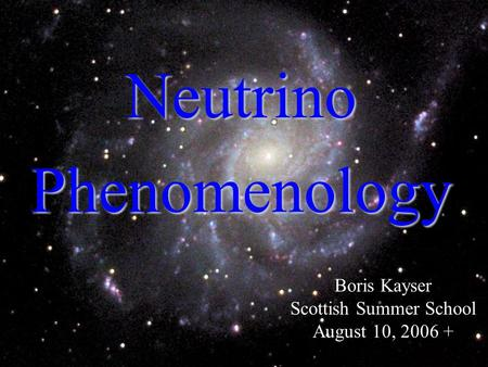 1 Neutrino Phenomenology Boris Kayser Scottish Summer School August 10, 2006 +