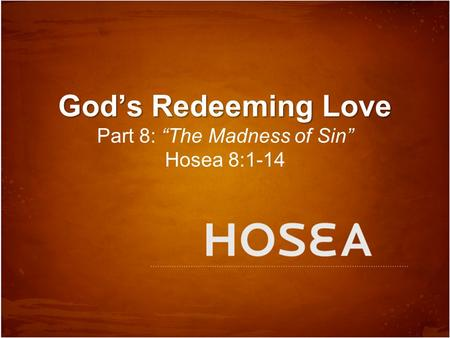 "God's Redeeming Love God's Redeeming Love Part 8: ""The Madness of Sin"" Hosea 8:1-14."