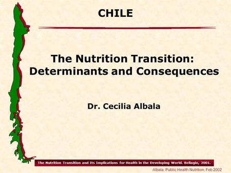 The Nutrition Transition and Its Implications for Health in the Developing World. Bellagio, 2001. Albala, Public Health Nutrition, Feb 2002 CHILE The Nutrition.