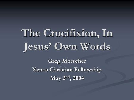 The Crucifixion, In Jesus' Own Words Greg Morscher Xenos Christian Fellowship May 2 nd, 2004.