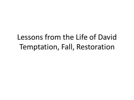 Lessons from the Life of David Temptation, Fall, Restoration.
