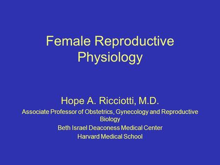 Female Reproductive Physiology Hope A. Ricciotti, M.D. Associate Professor of Obstetrics, Gynecology and Reproductive Biology Beth Israel Deaconess Medical.