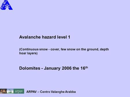 Avalanche hazard level 1 (Continuous snow - cover, few snow on the ground, depth hoar layers) Dolomites - January 2006 the 16 th ARPAV – Centro Valanghe.