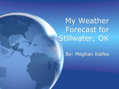My Weather Forecast for Stillwater, OK By: Meghan Kaifes.