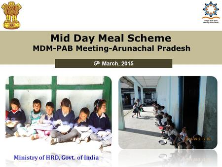 Mid Day Meal Scheme MDM-PAB Meeting-Arunachal Pradesh 5 th March, 2015 Ministry of HRD, Govt. of India.