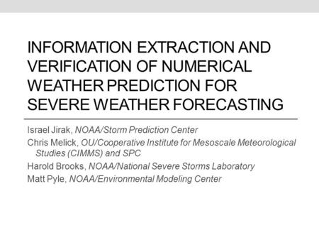 INFORMATION EXTRACTION AND VERIFICATION OF NUMERICAL WEATHER PREDICTION FOR SEVERE WEATHER FORECASTING Israel Jirak, NOAA/Storm Prediction Center Chris.