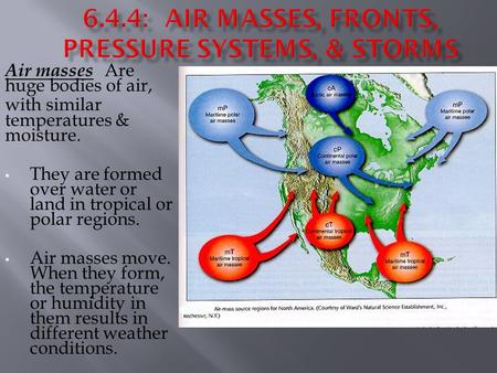 Air masses Are huge bodies of air, with similar temperatures & moisture. They are formed over water or land in tropical or polar regions. Air masses move.