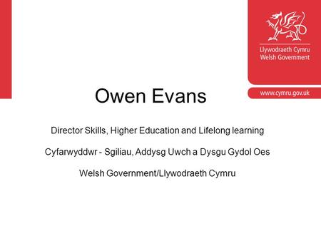 Owen Evans Director Skills, Higher Education and Lifelong learning Cyfarwyddwr - Sgiliau, Addysg Uwch a Dysgu Gydol Oes Welsh Government/Llywodraeth Cymru.